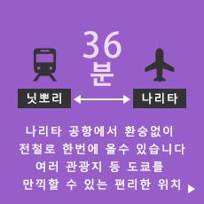 닛뽀리→나리타 36분 나리타 공항에서 환승없이 전철로 한번에 올수 있습니다 여러 관광지 등 도쿄를 만끽할 수 있는 편리한 위치